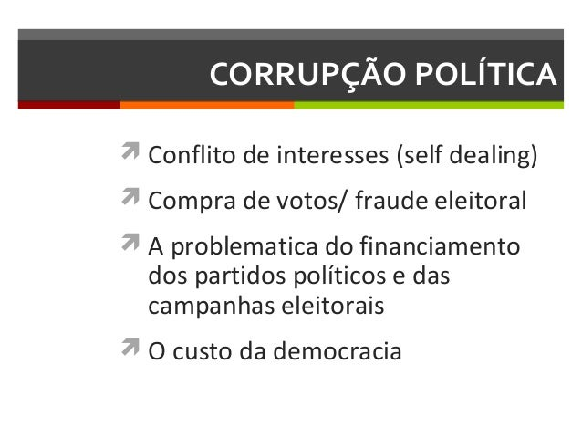 CORRUPÇÃO POLÍTICA  Conflito de interesses (self dealing)  Compra de votos/ fraude eleitoral  A problematica do financi...