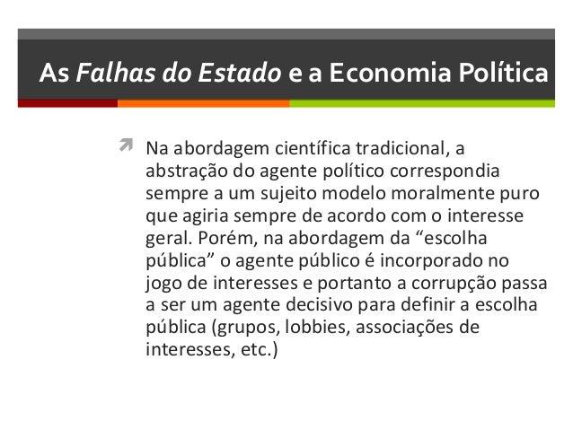 As Falhas do Estado e a Economia Política  Na abordagem científica tradicional, a  abstração do agente político correspon...