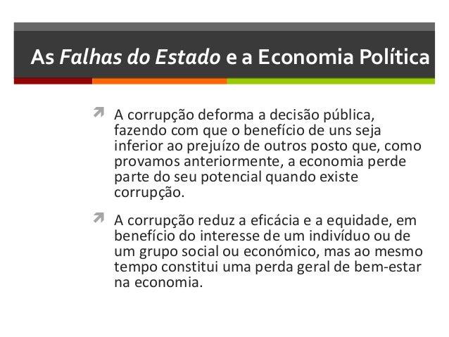 As Falhas do Estado e a Economia Política  A corrupção deforma a decisão pública,  fazendo com que o benefício de uns sej...