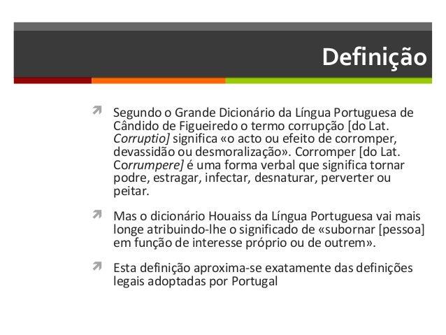 Definição  Segundo o Grande Dicionário da Língua Portuguesa de  Cândido de Figueiredo o termo corrupção [do Lat. Corrupti...