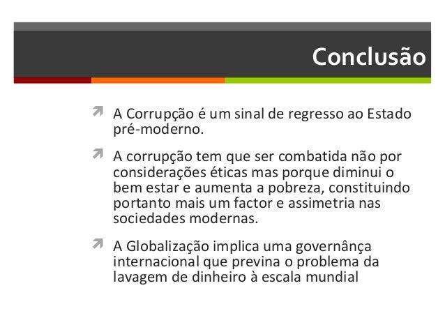 Conclusão  A Corrupção é um sinal de regresso ao Estado  pré-moderno.   A corrupção tem que ser combatida não por  consi...