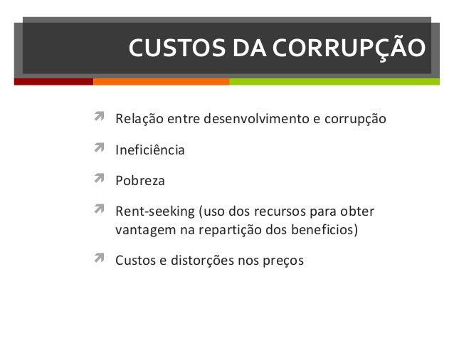 CUSTOS DA CORRUPÇÃO  Relação entre desenvolvimento e corrupção  Ineficiência  Pobreza  Rent-seeking (uso dos recursos ...