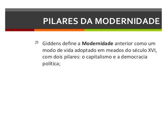 PILARES DA MODERNIDADE  Giddens define a Modernidade anterior como um  modo de vida adoptado em meados do século XVI, com...