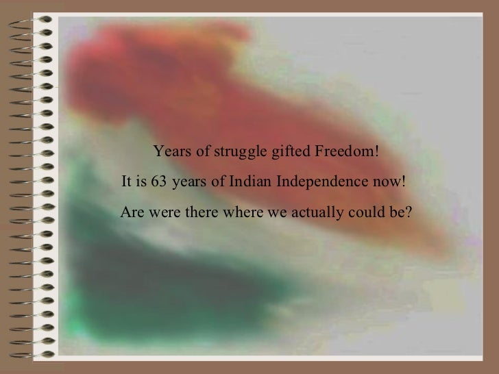 Years of struggle gifted Freedom! It is 63 years of Indian Independence now!  Are were there where we actually could be?