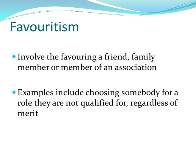 Favouritism  Involve the favouring a friend, family member or member of an association  Examples include choosing somebo...
