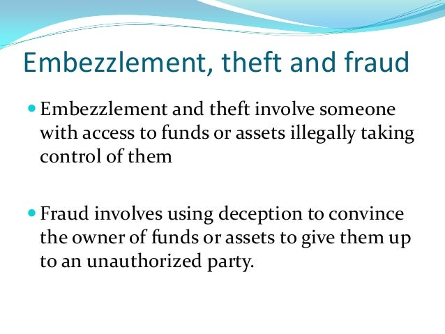 Embezzlement, theft and fraud  Embezzlement and theft involve someone with access to funds or assets illegally taking con...