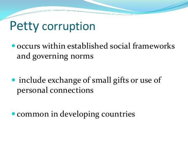 Petty corruption  occurs within established social frameworks and governing norms  include exchange of small gifts or us...
