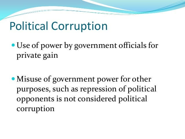 Political Corruption  Use of power by government officials for private gain  Misuse of government power for other purpos...
