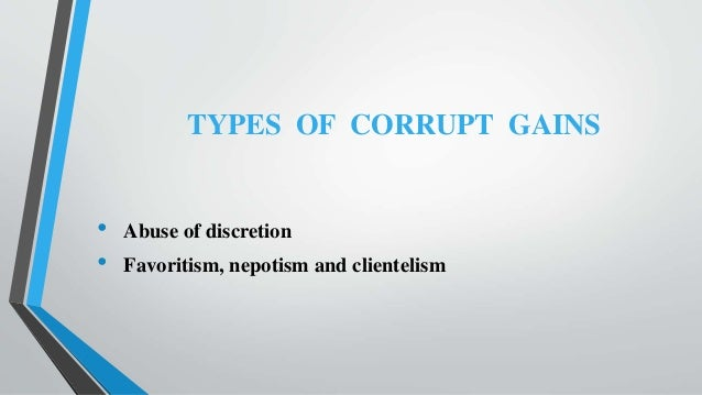 TYPES OF CORRUPT GAINS • Abuse of discretion • Favoritism, nepotism and clientelism