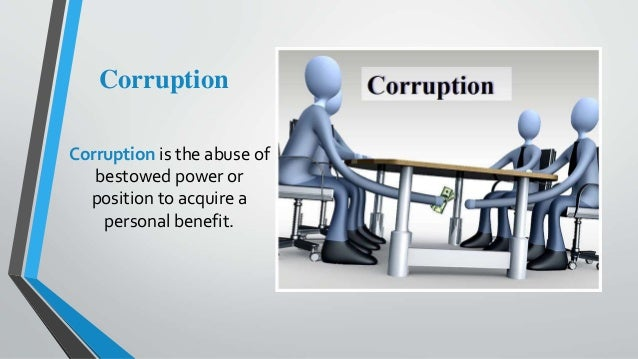 Corruption Corruption is the abuse of bestowed power or position to acquire a personal benefit.