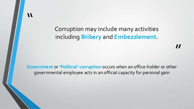 """"""" """" Corruption may include many activities including Bribery and Embezzlement. Government or 'Political' corruption occurs..."""