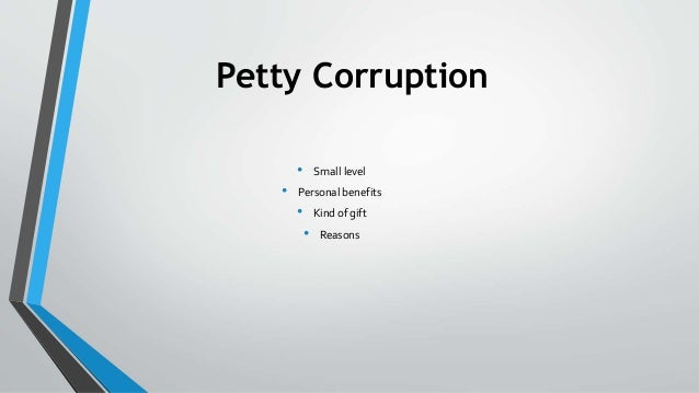 Petty Corruption • Small level • Personal benefits • Kind of gift • Reasons