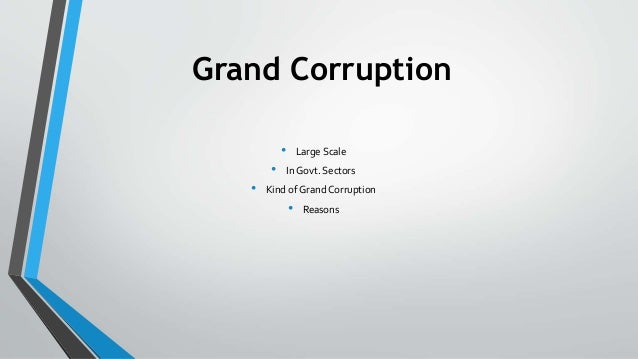 Grand Corruption • Large Scale • In Govt. Sectors • Kind of Grand Corruption • Reasons