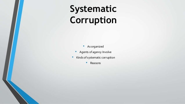 Systematic Corruption • As organized • Agents of agency Involve • Kinds of systematic corruption • Reasons