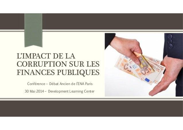 L'IMPACT DE LA CORRUPTION SUR LES FINANCES PUBLIQUES Conférence – Débat Ancien de l'ENA Paris 30 Mai 2014 – Development Le...