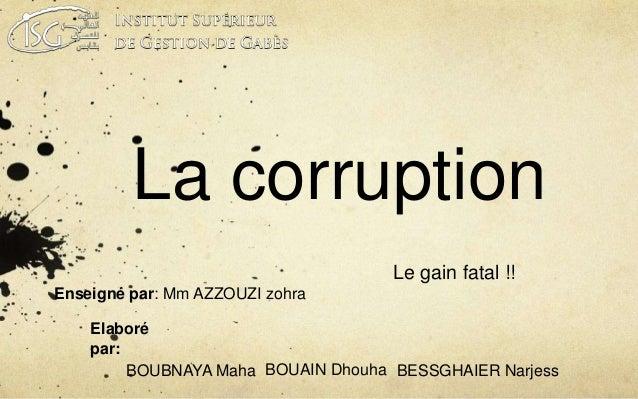 La corruption  Le gain fatal !!  Enseigné par: Mm AZZOUZI zohra  Elaboré  par:  BOUBNAYA Maha BOUAIN Dhouha BESSGHAIER Nar...