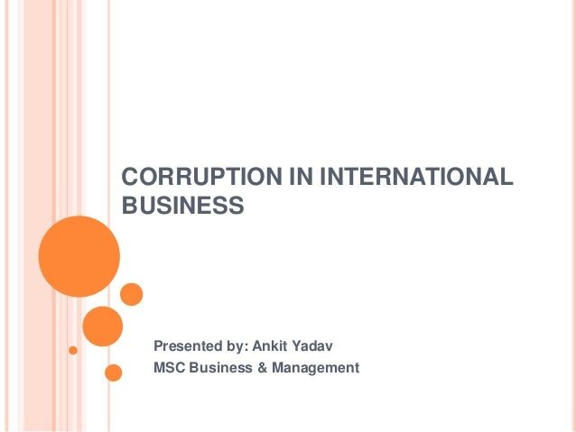CORRUPTION IN INTERNATIONALBUSINESS  Presented by: Ankit Yadav  MSC Business & Management