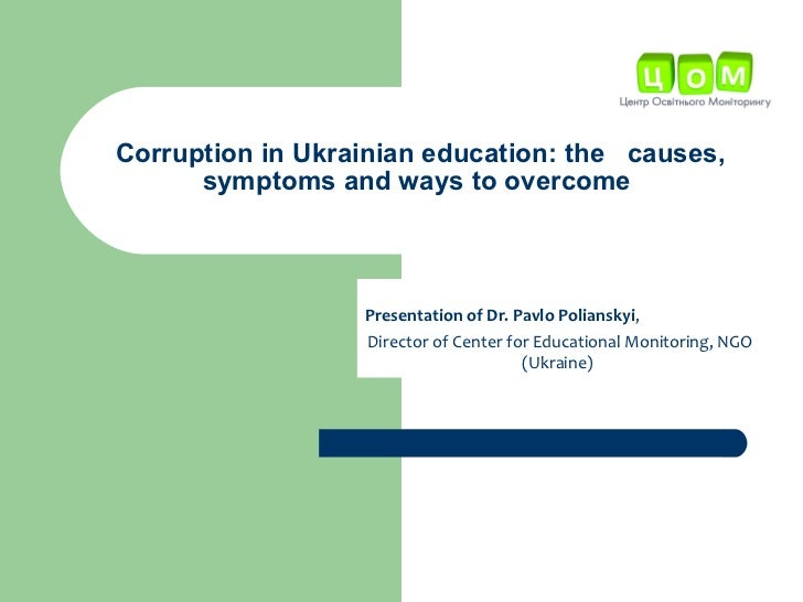 Corruption in Ukrainian education: the  causes,  symptoms  and ways to overcome   Presentation of Dr. Pavlo Pol i ansky i ...