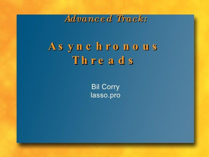 Advanced Track: Asynchronous  Threads Bil Corry lasso.pro