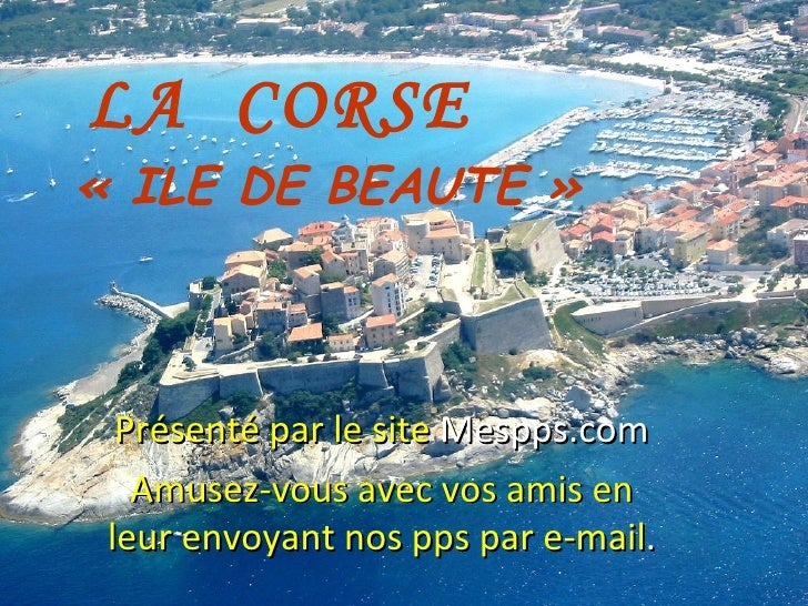 LA  CORSE «ILE DE BEAUTE» Présenté par le site  Mespps.com Amusez-vous avec vos amis en leur envoyant nos pps par e-mail .