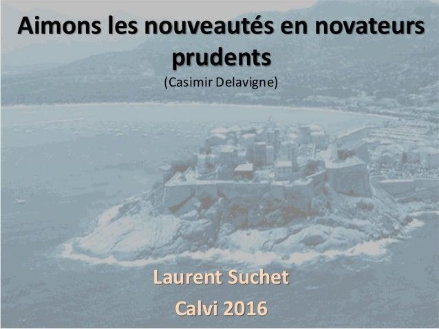 Aimons les nouveautés en novateurs prudents (Casimir Delavigne) Laurent Suchet Calvi 2016