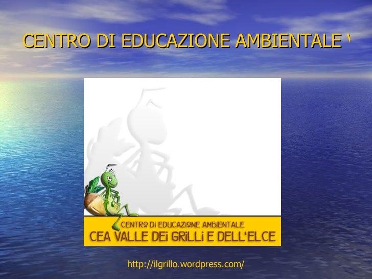 CENTRO DI EDUCAZIONE AMBIENTALE VALLE DEI GRILLI E DELL'ELCE http:// ilgrillo.wordpress.com /