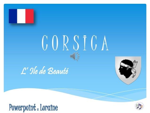 C O R S I C A  L' Ile de Beauté  Powerpoint : Loraine