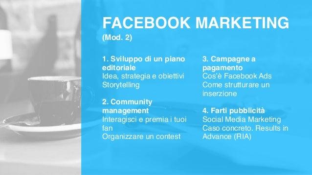 FACEBOOK MARKETING (Mod. 2) 1. Sviluppo di un piano editoriale Idea, strategia e obiettivi Storytelling 2. Community manag...