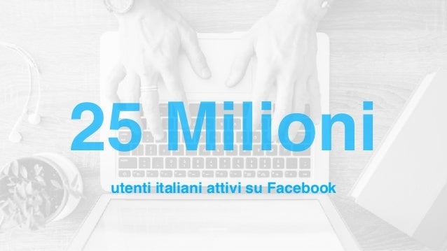 utenti italiani attivi su Facebook 25 Milioni