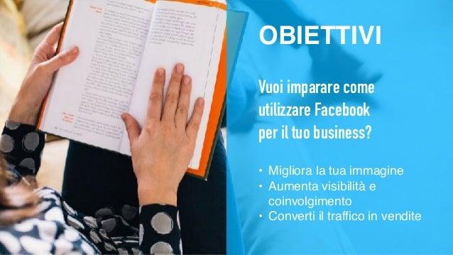OBIETTIVI Vuoi imparare come utilizzare Facebook per il tuo business? • Migliora la tua immagine • Aumenta visibilità e co...