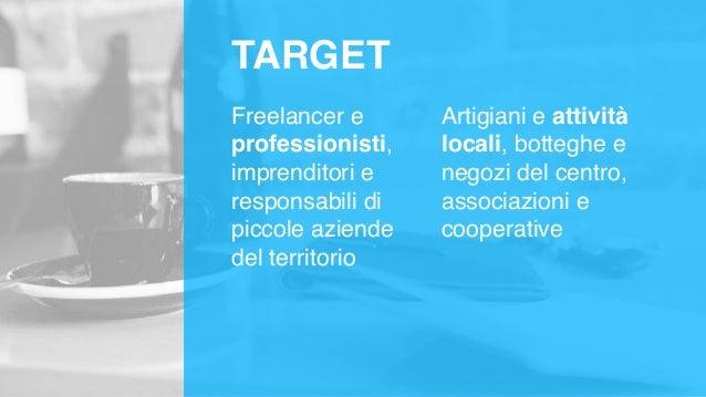 TARGET Freelancer e professionisti, imprenditori e responsabili di piccole aziende del territorio Artigiani e attività loc...