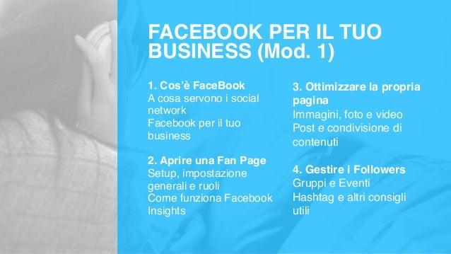 FACEBOOK PER IL TUO BUSINESS (Mod. 1) 1. Cos'è FaceBook A cosa servono i social network Facebook per il tuo business 2. Ap...