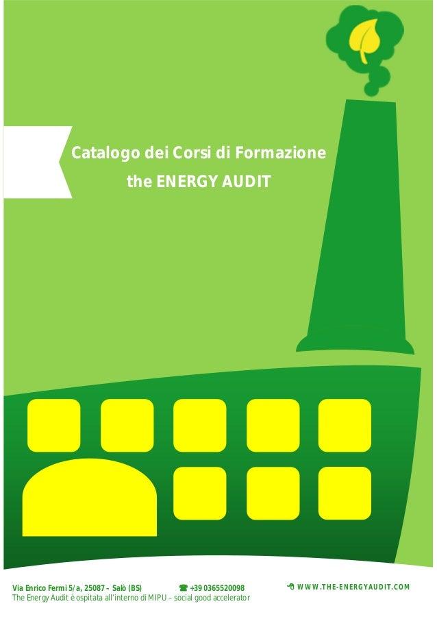 Catalogo dei Corsi di Formazione the ENERGY AUDIT  Via Enrico Fermi 5/a, 25087 – Salò (BS)  +39 0365520098 The Energy Aud...