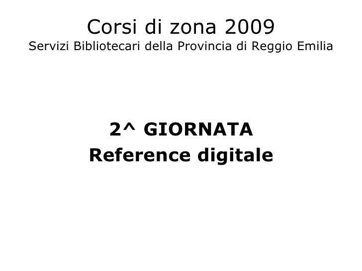 Corsi di zona 2009 Servizi Bibliotecari della Provincia di Reggio Emilia <ul><li>2^ GIORNATA </li></ul><ul><li>Reference d...