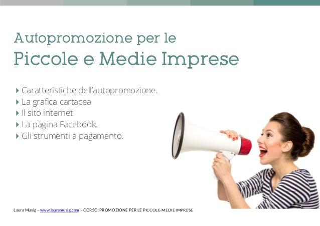 Laura Musig – www.lauramusig.com – CORSO: PROMOZIONE PER LE PICCOLE-MEDIE IMPRESE Autopromozione per le Piccole e Medie Im...