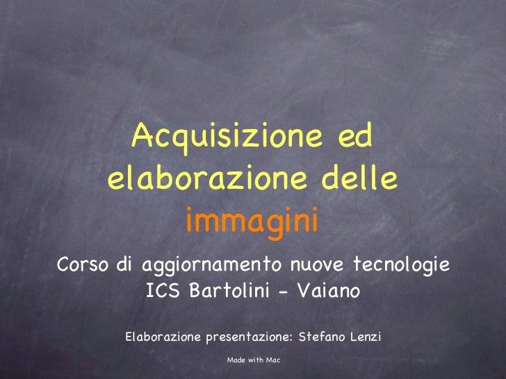 Acquisizione ed elaborazione delle  immagini <ul><li>Corso di aggiornamento nuove tecnologie </li></ul><ul><li>ICS Bartoli...