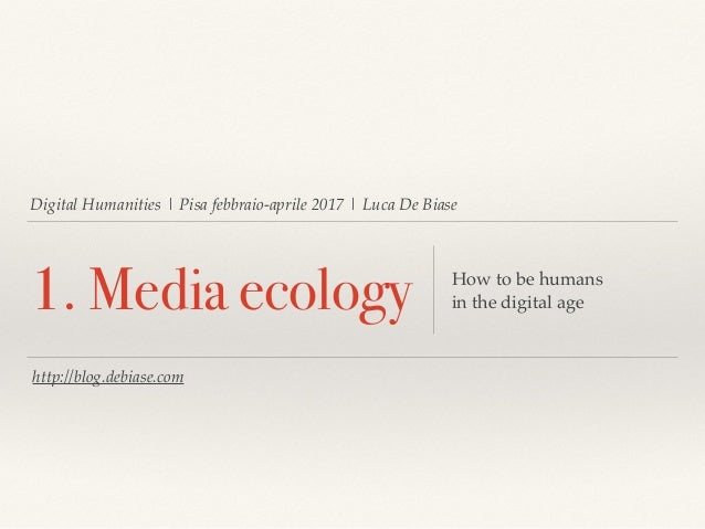 Digital Humanities | Pisa febbraio-aprile 2017 | Luca De Biase 1. Media ecology How to be humans in the digital age http:/...