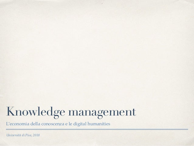 Università di Pisa, 2018 Knowledge management L'economia della conoscenza e le digital humanities