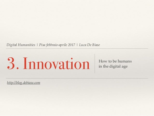 Digital Humanities   Pisa febbraio-aprile 2017   Luca De Biase 3. Innovation How to be humans in the digital age http://bl...
