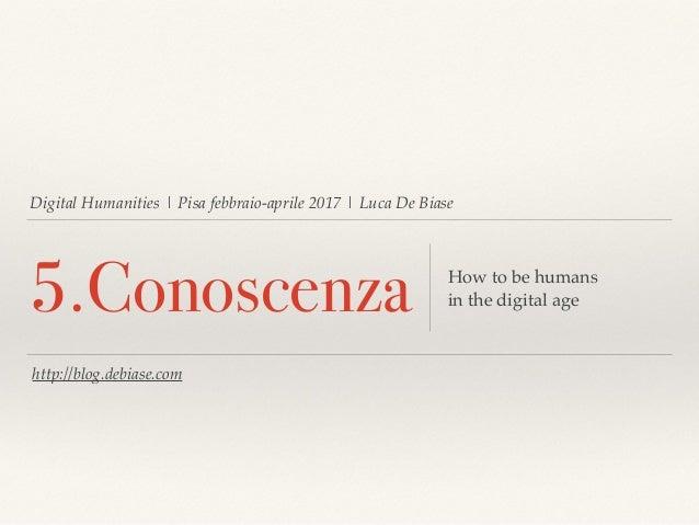 Digital Humanities | Pisa febbraio-aprile 2017 | Luca De Biase 5.Conoscenza How to be humans in the digital age http://blo...