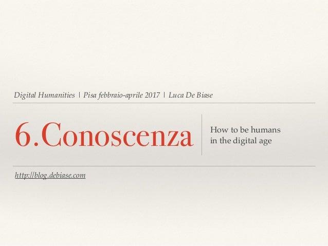 Digital Humanities | Pisa febbraio-aprile 2017 | Luca De Biase 6.Conoscenza How to be humans in the digital age http://blo...