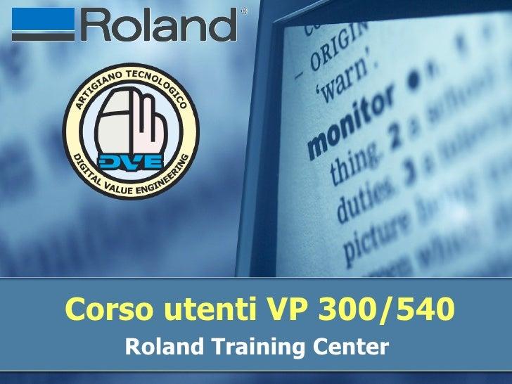 Corso utenti VP 300/540 Roland Training Center