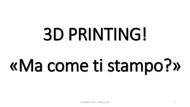 3D PRINTING! «Ma come ti stampo?» Giuseppe Liuzzi - Syskrack Lab 1