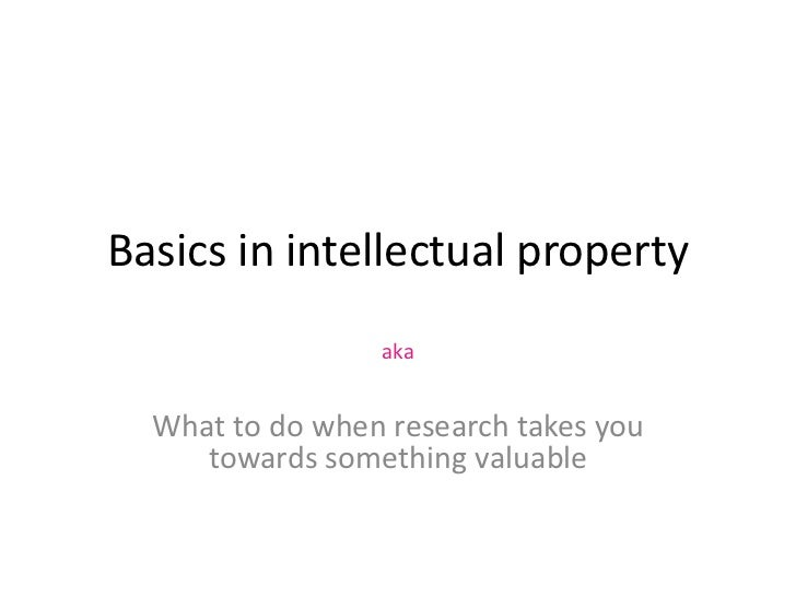 Basics in intellectual property                 aka  What to do when research takes you     towards something valuable