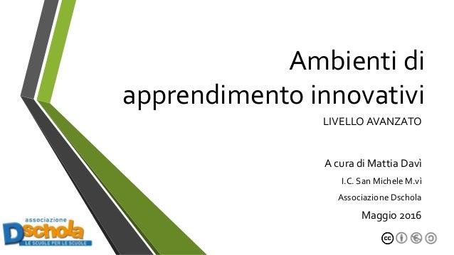 Ambienti di apprendimento innovativi LIVELLO AVANZATO A cura di Mattia Davì I.C. San Michele M.vì Associazione Dschola Mag...