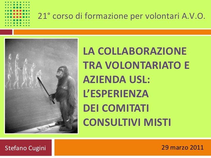 LA COLLABORAZIONE  TRA VOLONTARIATO E AZIENDA USL:  L'ESPERIENZA  DEI COMITATI CONSULTIVI MISTI Stefano Cugini 21° corso d...