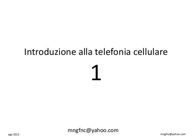 ago 2013 mngfnc@yahoo.com Introduzione alla telefonia cellulare 1 mngfnc@yahoo.com
