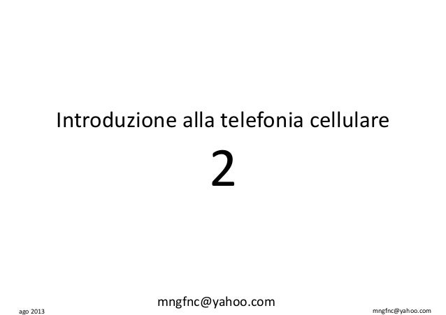 ago 2013 mngfnc@yahoo.com Introduzione alla telefonia cellulare 2 mngfnc@yahoo.com