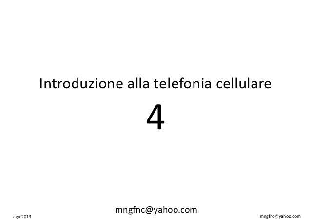 ago 2013 mngfnc@yahoo.com Introduzione alla telefonia cellulare 4 mngfnc@yahoo.com