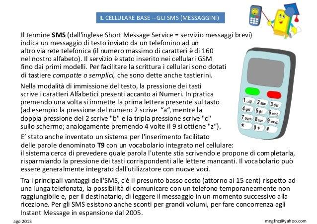 ago 2013 mngfnc@yahoo.com IL CELLULARE BASE – GLI SMS (MESSAGGINI) Il termine SMS (dall'inglese Short Message Service = se...
